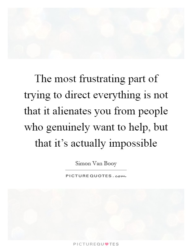 The most frustrating part of trying to direct everything is not that it alienates you from people who genuinely want to help, but that it's actually impossible Picture Quote #1