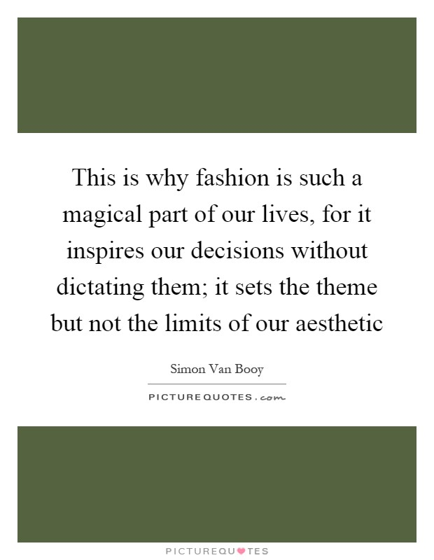 This is why fashion is such a magical part of our lives, for it inspires our decisions without dictating them; it sets the theme but not the limits of our aesthetic Picture Quote #1