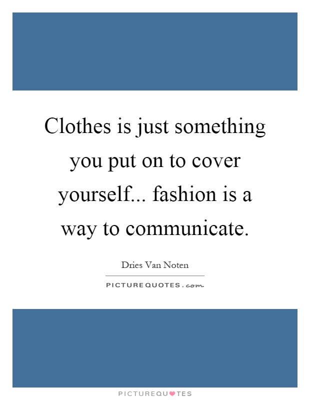 Clothes is just something you put on to cover yourself... fashion is a way to communicate Picture Quote #1
