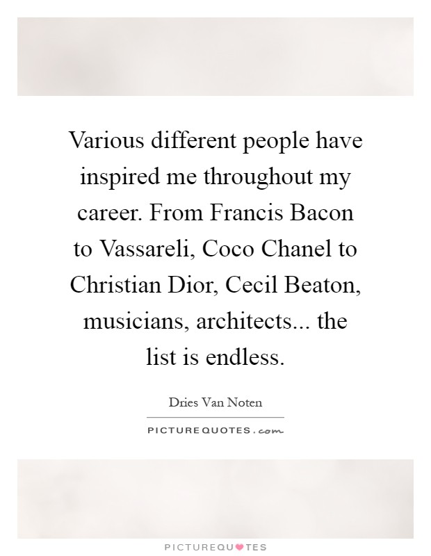 Various different people have inspired me throughout my career. From Francis Bacon to Vassareli, Coco Chanel to Christian Dior, Cecil Beaton, musicians, architects... the list is endless Picture Quote #1
