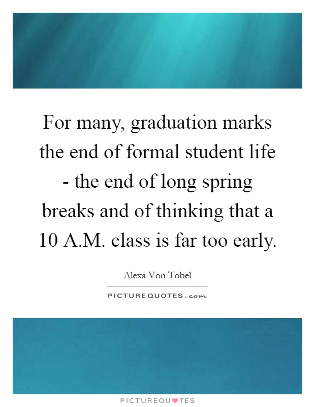 For many, graduation marks the end of formal student life - the end of long spring breaks and of thinking that a 10 A.M. class is far too early Picture Quote #1