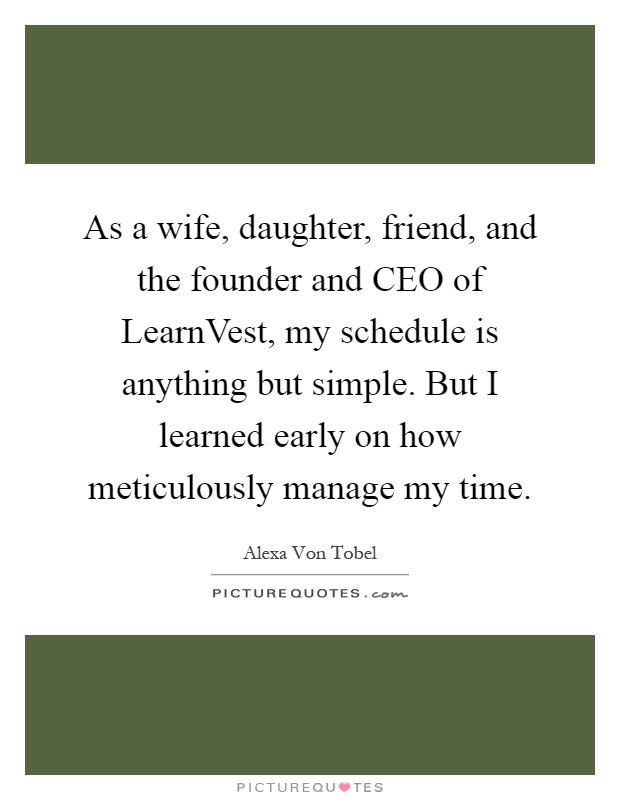 As a wife, daughter, friend, and the founder and CEO of LearnVest, my schedule is anything but simple. But I learned early on how meticulously manage my time Picture Quote #1