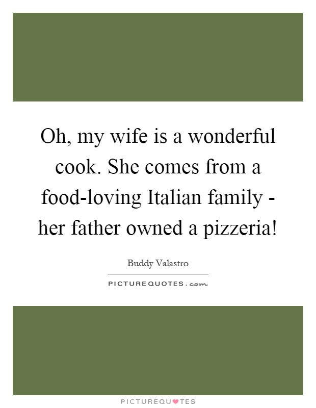 Oh, my wife is a wonderful cook. She comes from a food-loving Italian family - her father owned a pizzeria! Picture Quote #1