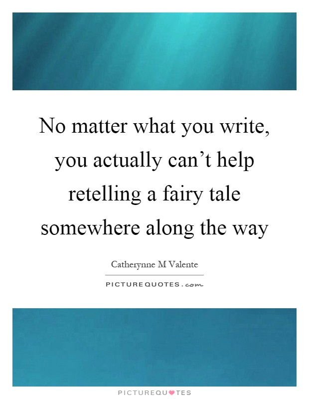 No matter what you write, you actually can't help retelling a fairy tale somewhere along the way Picture Quote #1
