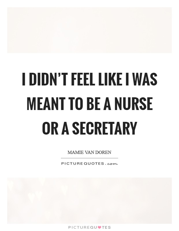 I didn't feel like I was meant to be a nurse or a secretary Picture Quote #1