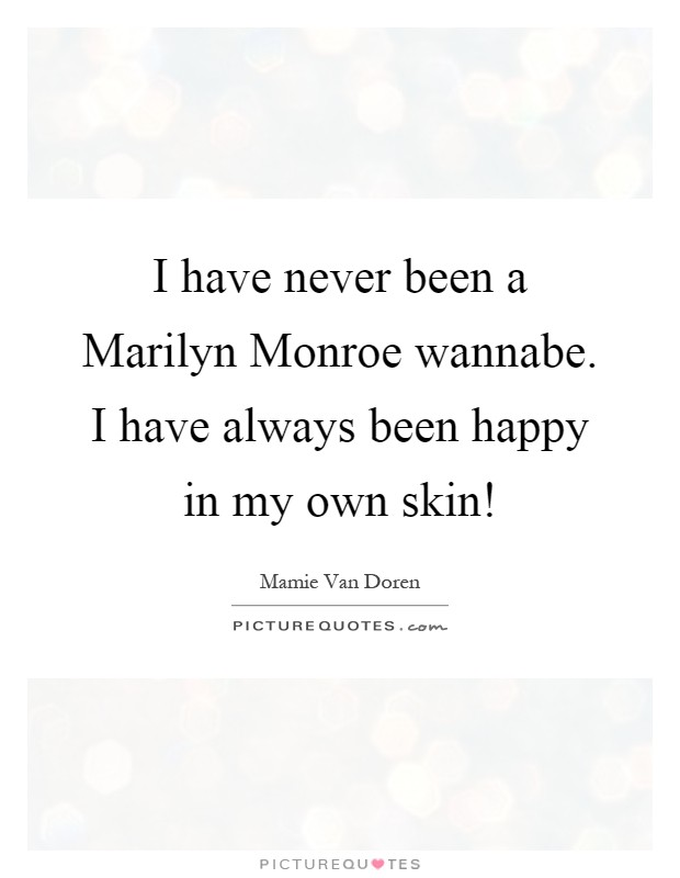I have never been a Marilyn Monroe wannabe. I have always been happy in my own skin! Picture Quote #1