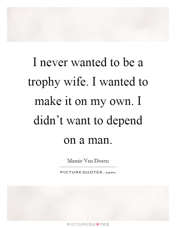 I never wanted to be a trophy wife. I wanted to make it on my own. I didn't want to depend on a man Picture Quote #1