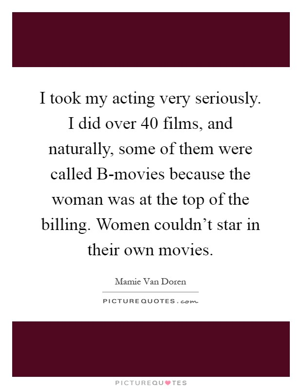 I took my acting very seriously. I did over 40 films, and naturally, some of them were called B-movies because the woman was at the top of the billing. Women couldn't star in their own movies Picture Quote #1