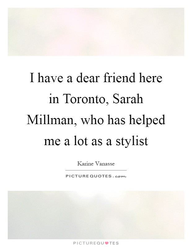 I have a dear friend here in Toronto, Sarah Millman, who has helped me a lot as a stylist Picture Quote #1