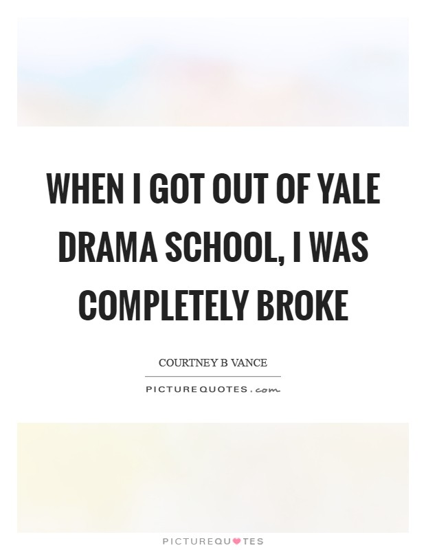 When I got out of Yale Drama School, I was completely broke Picture Quote #1