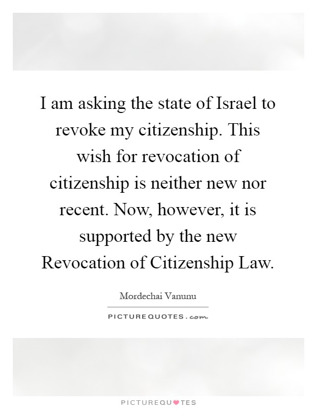 I am asking the state of Israel to revoke my citizenship. This wish for revocation of citizenship is neither new nor recent. Now, however, it is supported by the new Revocation of Citizenship Law Picture Quote #1