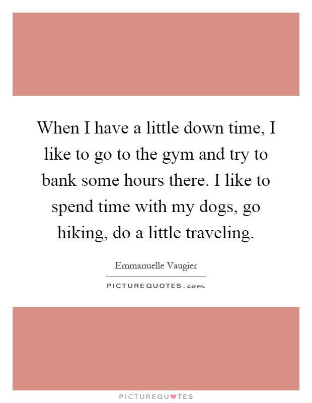 When I have a little down time, I like to go to the gym and try to bank some hours there. I like to spend time with my dogs, go hiking, do a little traveling Picture Quote #1