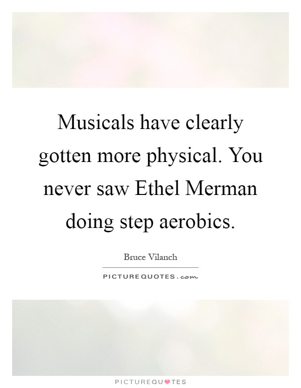 Musicals have clearly gotten more physical. You never saw Ethel Merman doing step aerobics Picture Quote #1