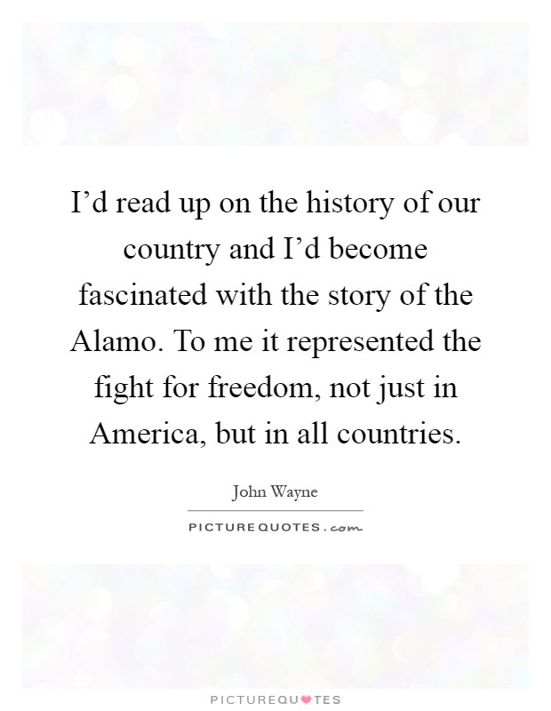 I'd read up on the history of our country and I'd become fascinated with the story of the Alamo. To me it represented the fight for freedom, not just in America, but in all countries Picture Quote #1