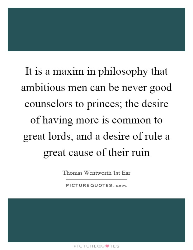 It is a maxim in philosophy that ambitious men can be never good counselors to princes; the desire of having more is common to great lords, and a desire of rule a great cause of their ruin Picture Quote #1