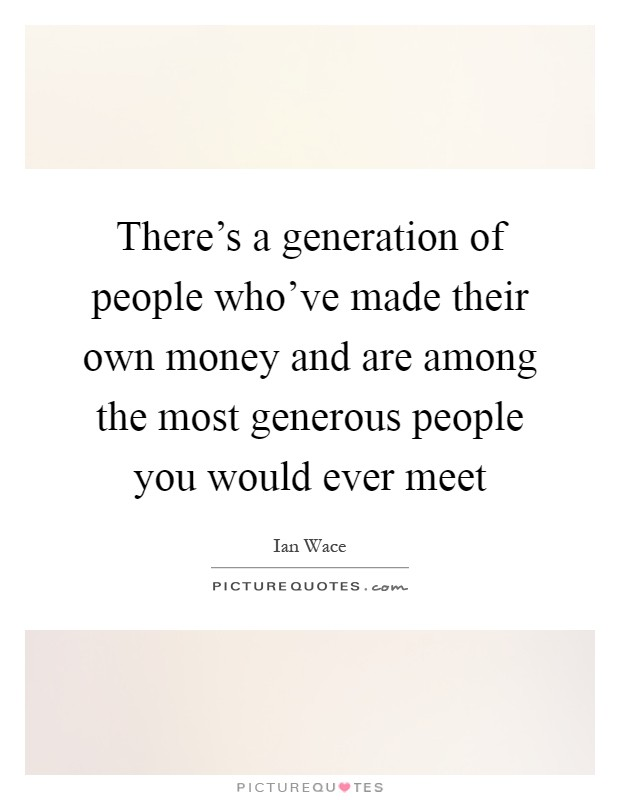 There's a generation of people who've made their own money and are among the most generous people you would ever meet Picture Quote #1