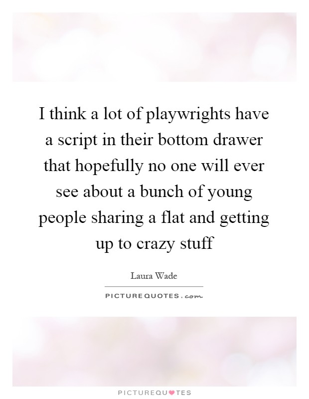 I think a lot of playwrights have a script in their bottom drawer that hopefully no one will ever see about a bunch of young people sharing a flat and getting up to crazy stuff Picture Quote #1