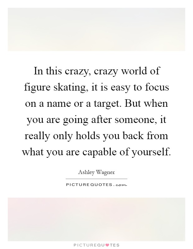 In this crazy, crazy world of figure skating, it is easy to focus on a name or a target. But when you are going after someone, it really only holds you back from what you are capable of yourself Picture Quote #1