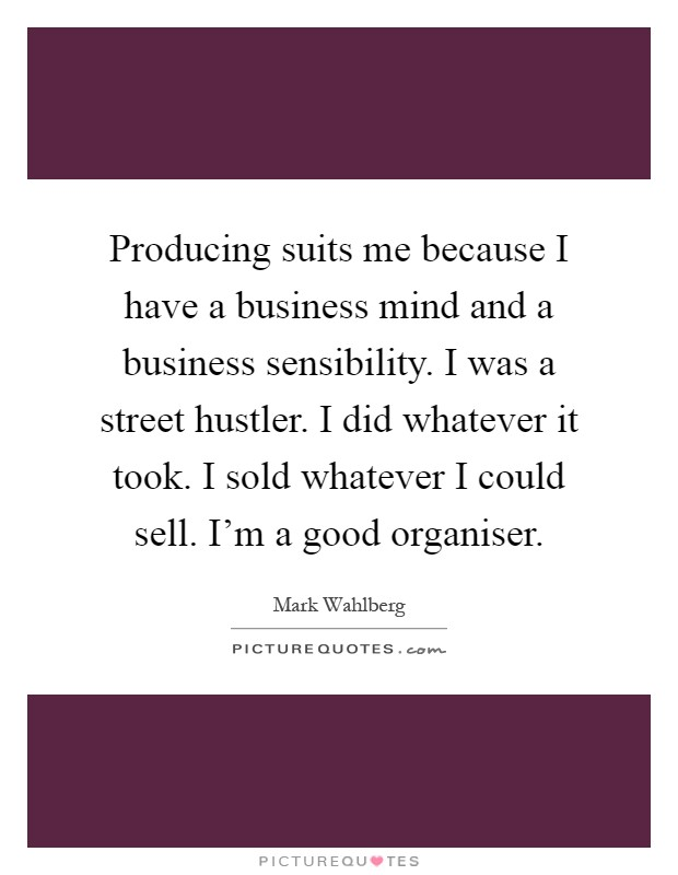 Producing suits me because I have a business mind and a business sensibility. I was a street hustler. I did whatever it took. I sold whatever I could sell. I'm a good organiser Picture Quote #1