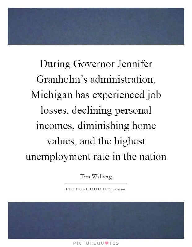 During Governor Jennifer Granholm's administration, Michigan has experienced job losses, declining personal incomes, diminishing home values, and the highest unemployment rate in the nation Picture Quote #1