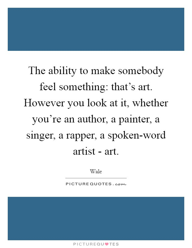 The ability to make somebody feel something: that's art. However you look at it, whether you're an author, a painter, a singer, a rapper, a spoken-word artist - art Picture Quote #1