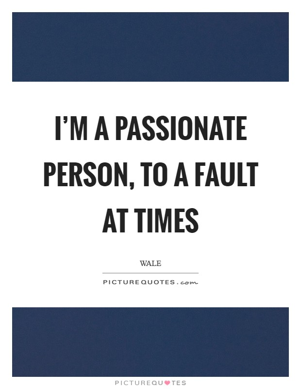 I'm a passionate person, to a fault at times Picture Quote #1