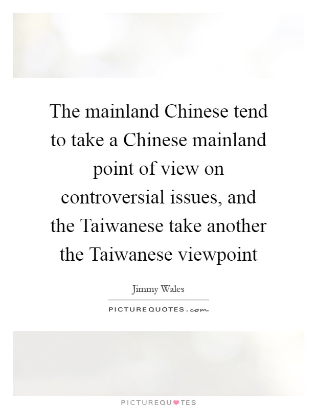 The mainland Chinese tend to take a Chinese mainland point of view on controversial issues, and the Taiwanese take another the Taiwanese viewpoint Picture Quote #1