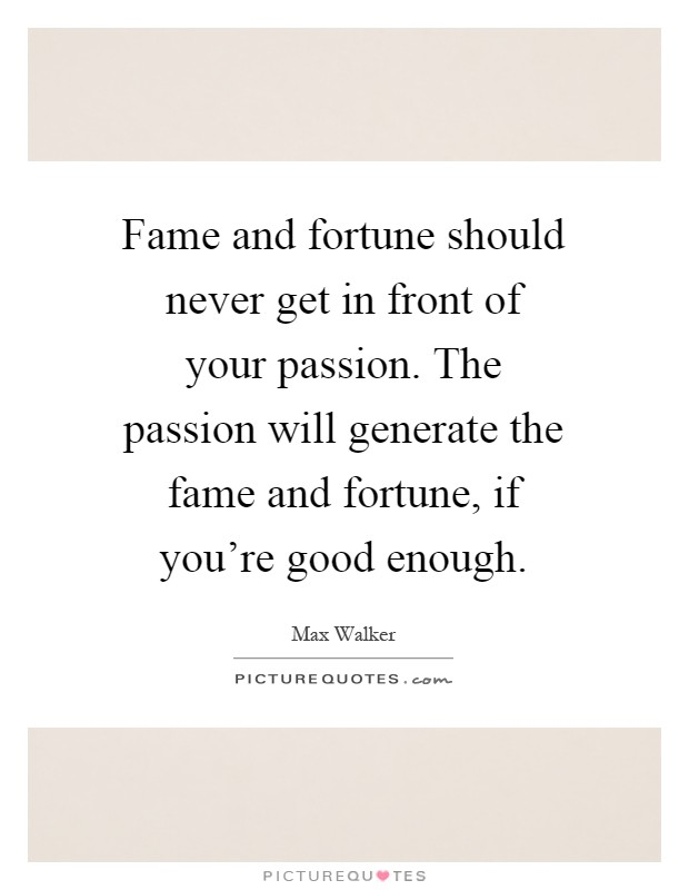 Fame and fortune should never get in front of your passion. The passion will generate the fame and fortune, if you're good enough Picture Quote #1