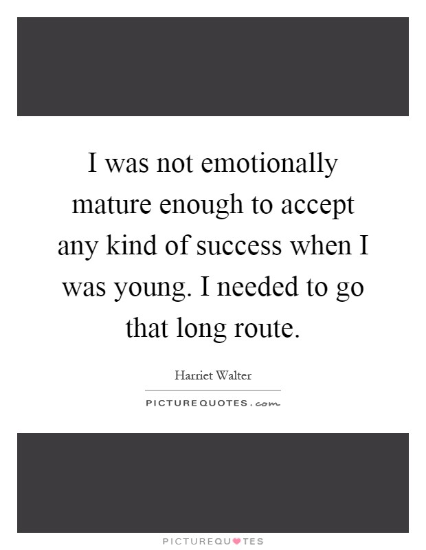 I was not emotionally mature enough to accept any kind of success when I was young. I needed to go that long route Picture Quote #1