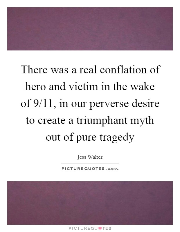 There was a real conflation of hero and victim in the wake of 9/11, in our perverse desire to create a triumphant myth out of pure tragedy Picture Quote #1