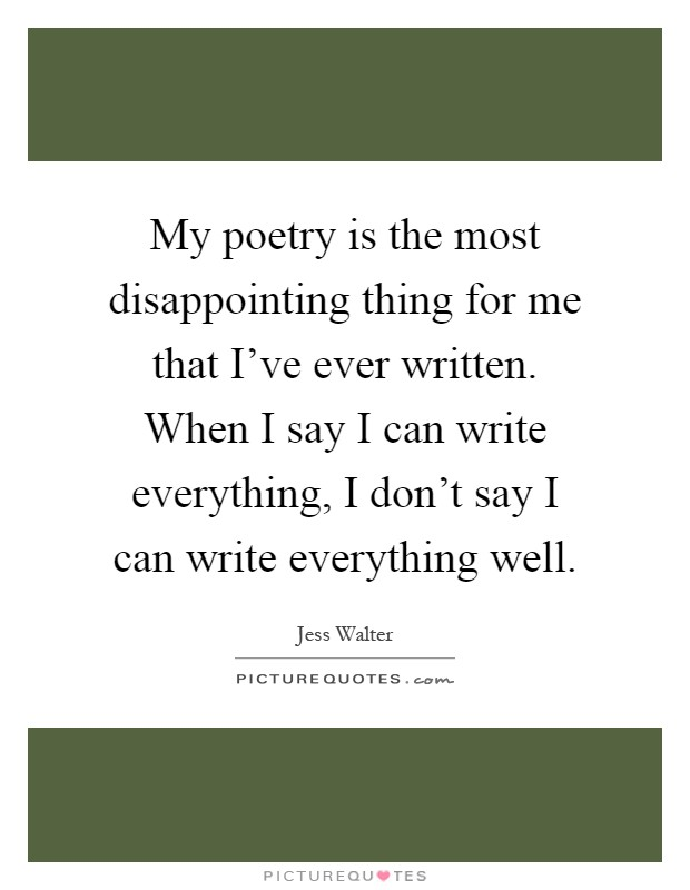 My poetry is the most disappointing thing for me that I've ever written. When I say I can write everything, I don't say I can write everything well Picture Quote #1