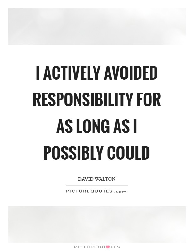 I actively avoided responsibility for as long as I possibly could Picture Quote #1