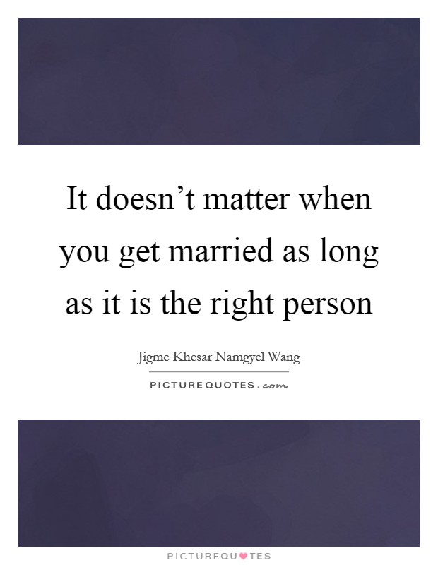 It doesn't matter when you get married as long as it is the right person Picture Quote #1