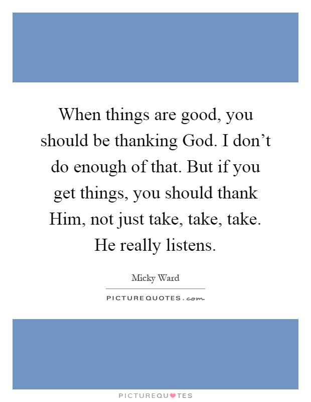 When things are good, you should be thanking God. I don't do enough of that. But if you get things, you should thank Him, not just take, take, take. He really listens Picture Quote #1