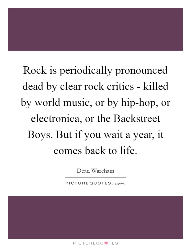 Rock is periodically pronounced dead by clear rock critics - killed by world music, or by hip-hop, or electronica, or the Backstreet Boys. But if you wait a year, it comes back to life Picture Quote #1