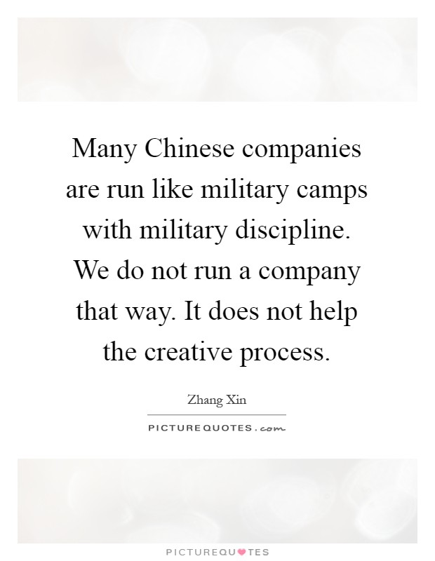 Many Chinese companies are run like military camps with military discipline. We do not run a company that way. It does not help the creative process Picture Quote #1