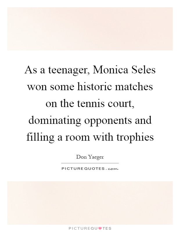 As a teenager, Monica Seles won some historic matches on the tennis court, dominating opponents and filling a room with trophies Picture Quote #1