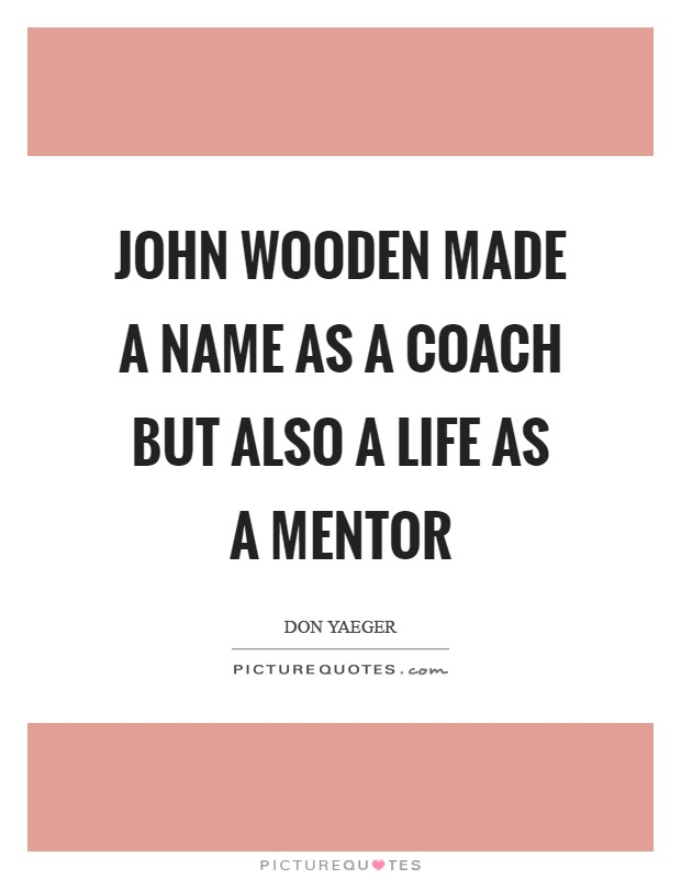 John Wooden made a name as a coach but also a life as a mentor Picture Quote #1