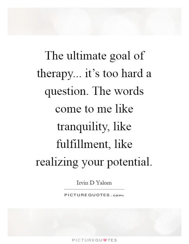 The ultimate goal of therapy... it's too hard a question. The words come to me like tranquility, like fulfillment, like realizing your potential Picture Quote #1