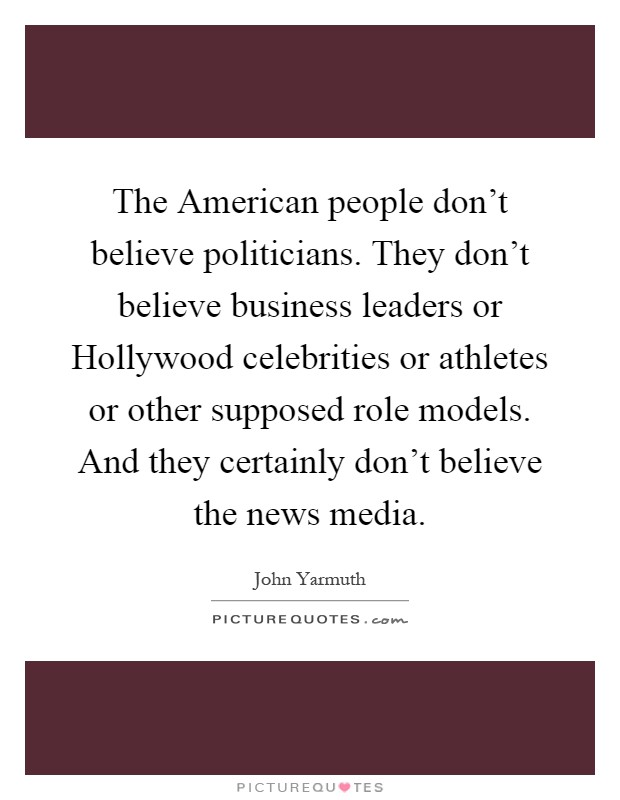 The American people don't believe politicians. They don't believe business leaders or Hollywood celebrities or athletes or other supposed role models. And they certainly don't believe the news media Picture Quote #1
