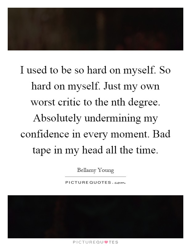 I used to be so hard on myself. So hard on myself. Just my own worst critic to the nth degree. Absolutely undermining my confidence in every moment. Bad tape in my head all the time Picture Quote #1