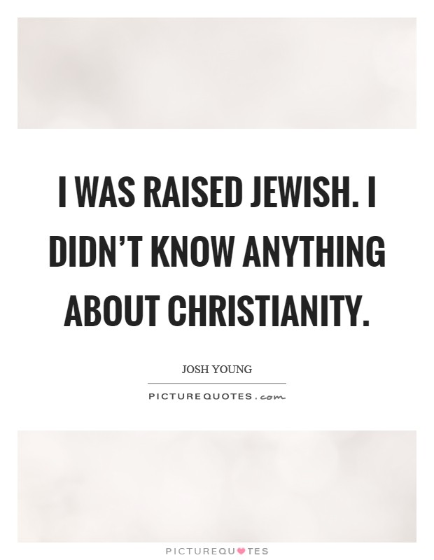 I was raised Jewish. I didn't know anything about Christianity Picture Quote #1