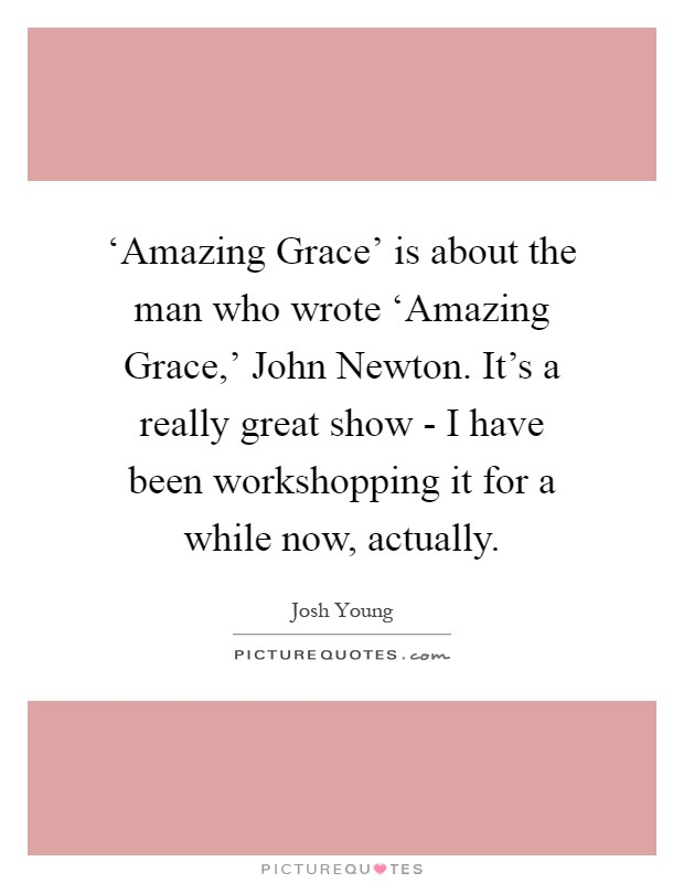 'Amazing Grace' is about the man who wrote 'Amazing Grace,' John Newton. It's a really great show - I have been workshopping it for a while now, actually Picture Quote #1