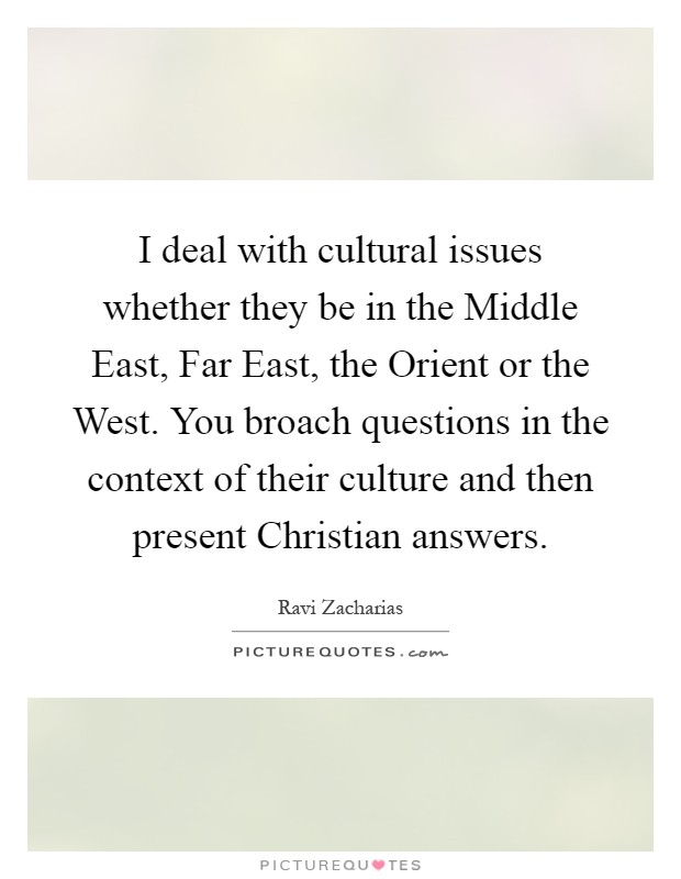 I deal with cultural issues whether they be in the Middle East, Far East, the Orient or the West. You broach questions in the context of their culture and then present Christian answers Picture Quote #1