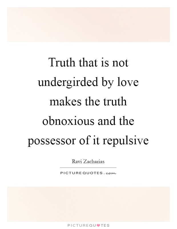 Truth that is not undergirded by love makes the truth obnoxious and the possessor of it repulsive Picture Quote #1
