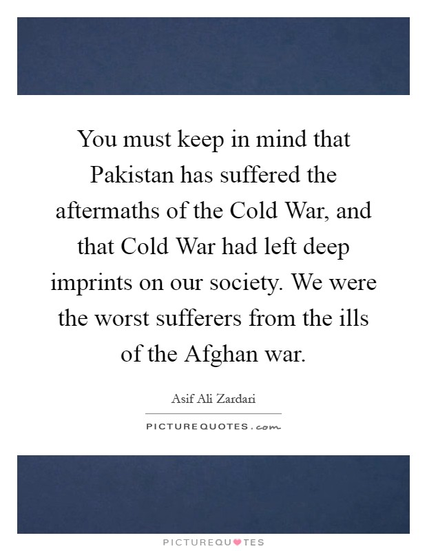 You must keep in mind that Pakistan has suffered the aftermaths of the Cold War, and that Cold War had left deep imprints on our society. We were the worst sufferers from the ills of the Afghan war Picture Quote #1
