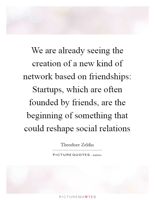 We are already seeing the creation of a new kind of network based on friendships: Startups, which are often founded by friends, are the beginning of something that could reshape social relations Picture Quote #1