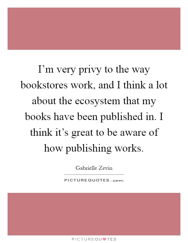 I'm very privy to the way bookstores work, and I think a lot about the ecosystem that my books have been published in. I think it's great to be aware of how publishing works Picture Quote #1