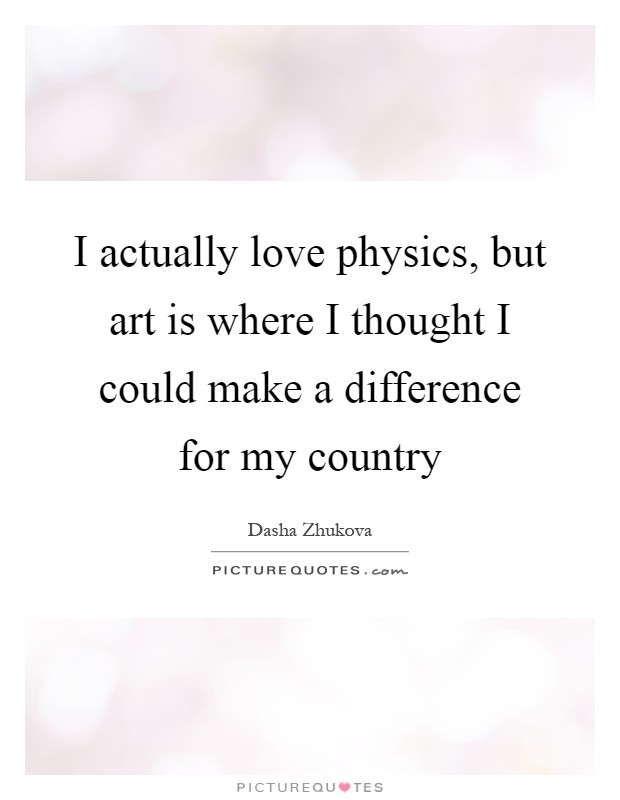 I actually love physics, but art is where I thought I could make a difference for my country Picture Quote #1