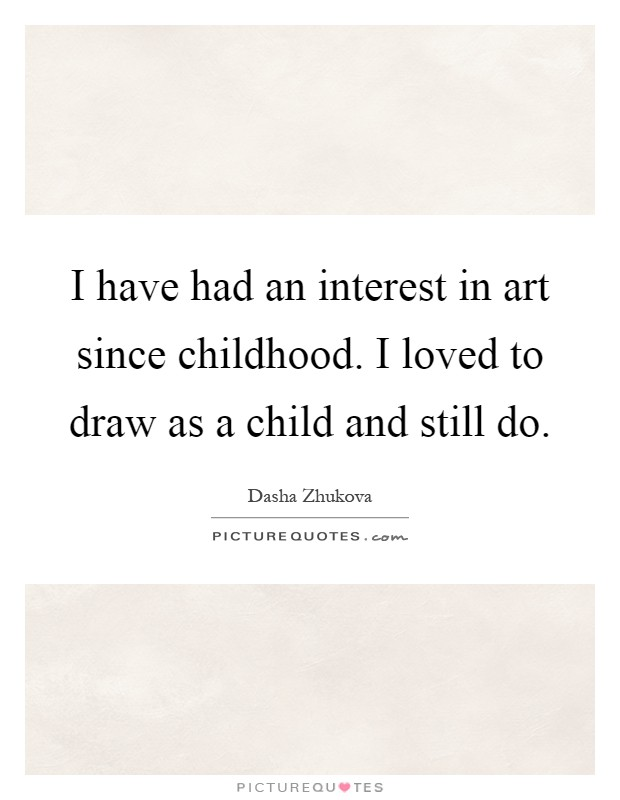 I have had an interest in art since childhood. I loved to draw as a child and still do Picture Quote #1